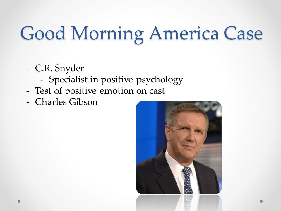 Good Morning America Case -C.R. Snyder -Specialist in positive psychology -Test of positive emotion on cast -Charles Gibson