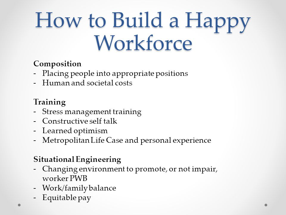 How to Build a Happy Workforce Composition -Placing people into appropriate positions -Human and societal costs Training -Stress management training -