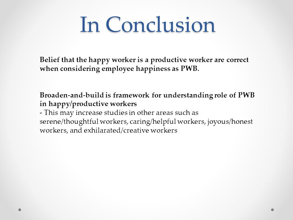 In Conclusion Belief that the happy worker is a productive worker are correct when considering employee happiness as PWB. Broaden-and-build is framewo