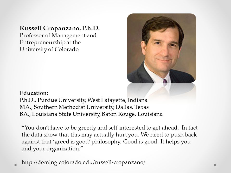 Russell Cropanzano, P.h.D. Professor of Management and Entrepreneurship at the University of Colorado Education: P.h.D., Purdue University, West Lafay