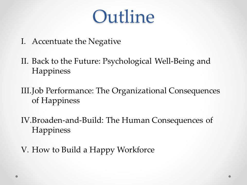 Outline I.Accentuate the Negative II.Back to the Future: Psychological Well-Being and Happiness III.Job Performance: The Organizational Consequences o