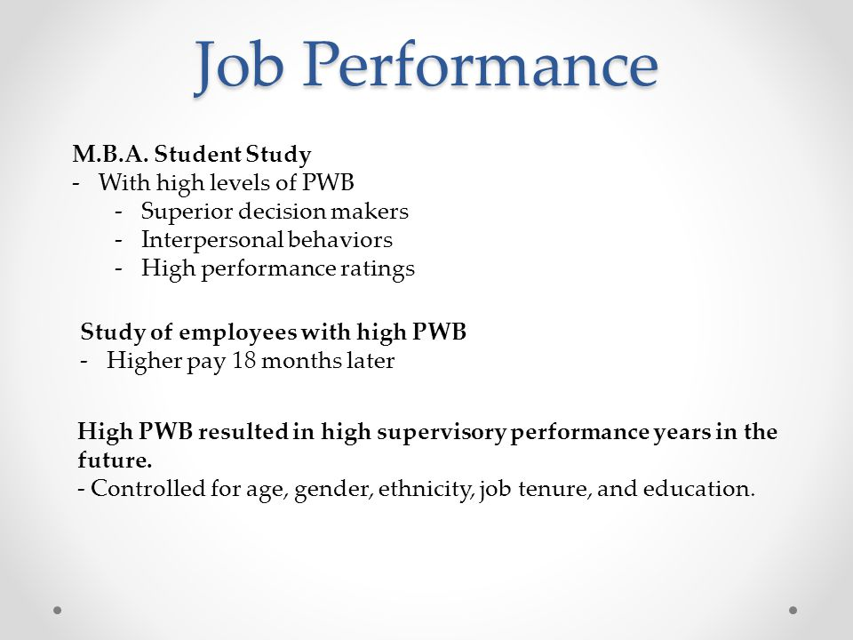 Conclusion of Studies Even after controlling for multiple different variables when happiness is measured as PWB, it is consistently and positively related to various measures of job performance.