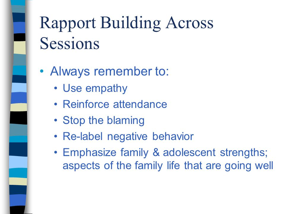Rapport Building Across Sessions Always remember to: Use empathy Reinforce attendance Stop the blaming Re-label negative behavior Emphasize family & adolescent strengths; aspects of the family life that are going well