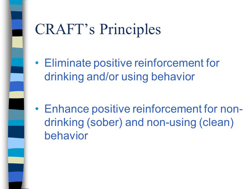 CRAFT's Principles Eliminate positive reinforcement for drinking and/or using behavior Enhance positive reinforcement for non- drinking (sober) and non-using (clean) behavior