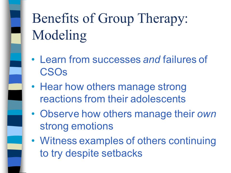 Benefits of Group Therapy: Modeling Learn from successes and failures of CSOs Hear how others manage strong reactions from their adolescents Observe how others manage their own strong emotions Witness examples of others continuing to try despite setbacks