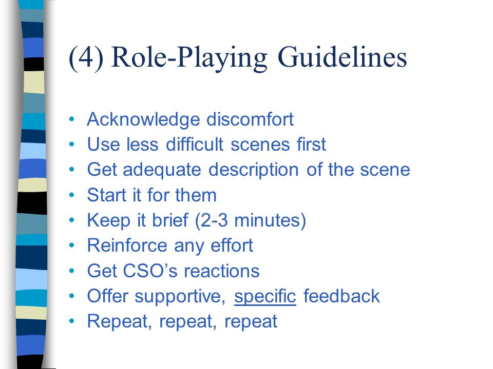 (4) Role-Playing Guidelines Acknowledge discomfort Use less difficult scenes first Get adequate description of the scene Start it for them Keep it brief (2-3 minutes) Reinforce any effort Get CSO's reactions Offer supportive, specific feedback Repeat, repeat, repeat