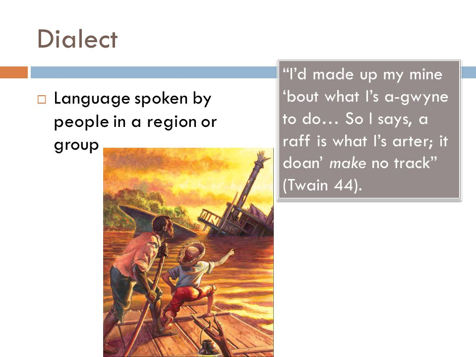 Dialect  Language spoken by people in a region or group I'd made up my mine 'bout what I's a-gwyne to do… So I says, a raff is what I's arter; it doan' make no track (Twain 44).