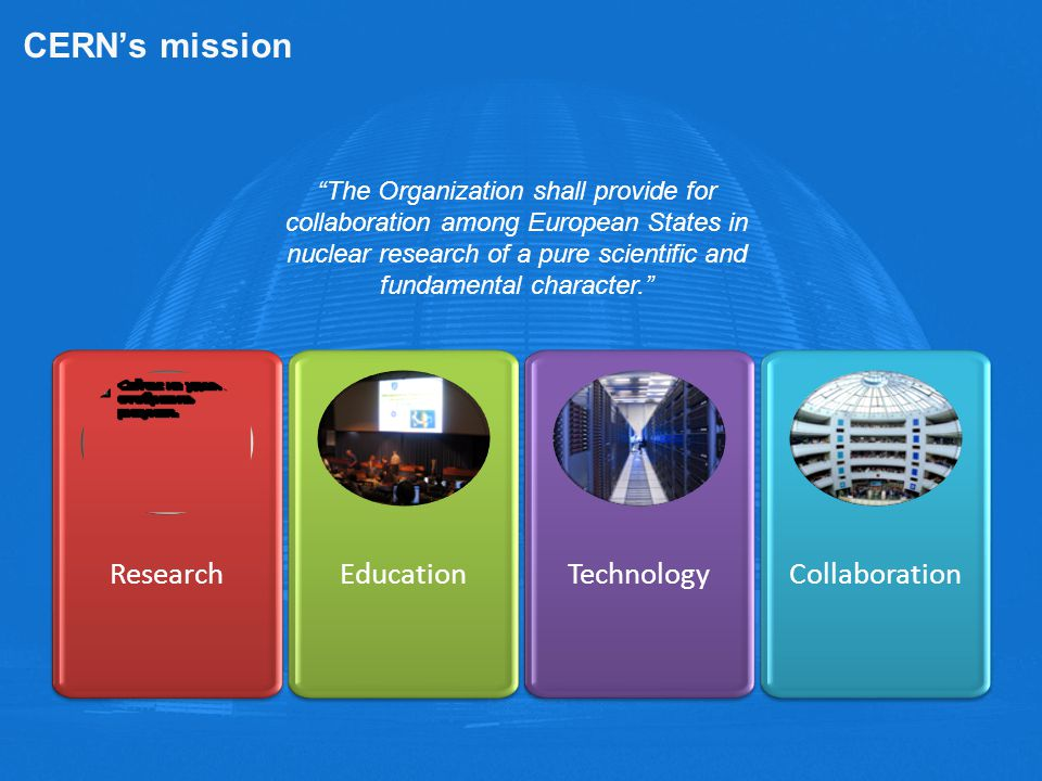 CERN's mission Research Education Technology Collaboration The Organization shall provide for collaboration among European States in nuclear research of a pure scientific and fundamental character.