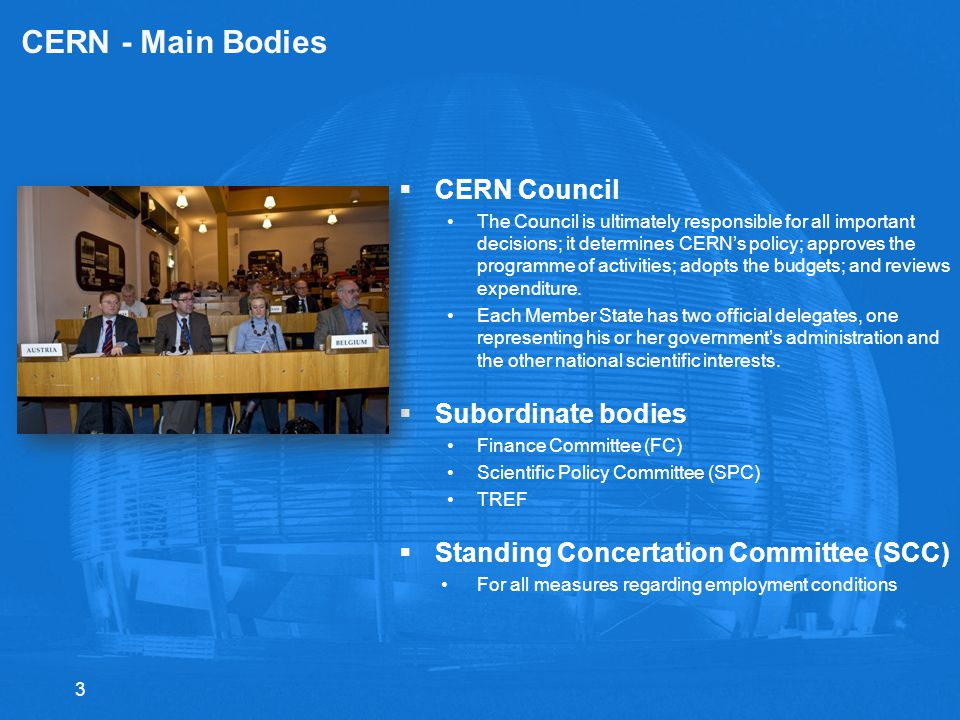 3 CERN - Main Bodies  CERN Council The Council is ultimately responsible for all important decisions; it determines CERN's policy; approves the programme of activities; adopts the budgets; and reviews expenditure.