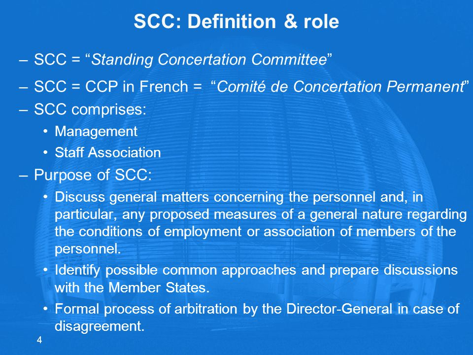 SCC: Definition & role –SCC = Standing Concertation Committee –SCC = CCP in French = Comité de Concertation Permanent –SCC comprises: Management Staff Association –Purpose of SCC: Discuss general matters concerning the personnel and, in particular, any proposed measures of a general nature regarding the conditions of employment or association of members of the personnel.