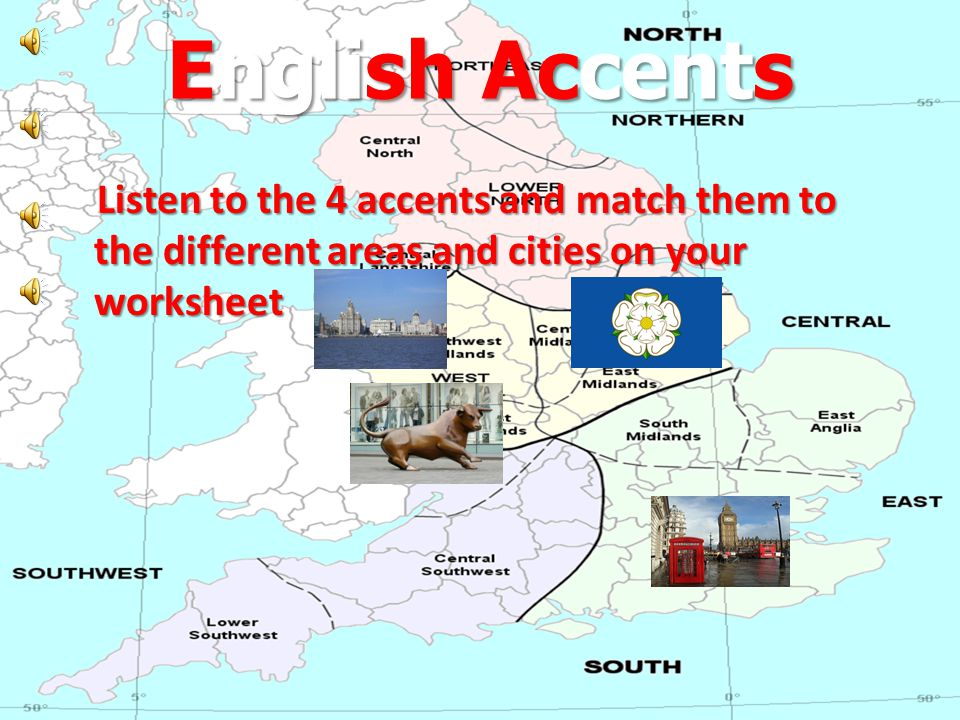 English Accents Listen to the 4 accents and match them to the different areas and cities on your worksheet Listen to the 4 accents and match them to the different areas and cities on your worksheet