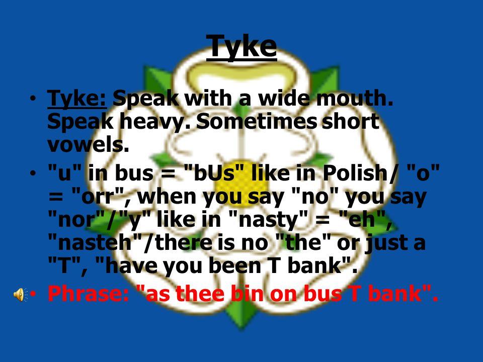 Tyke Tyke: Speak with a wide mouth. Speak heavy. Sometimes short vowels.