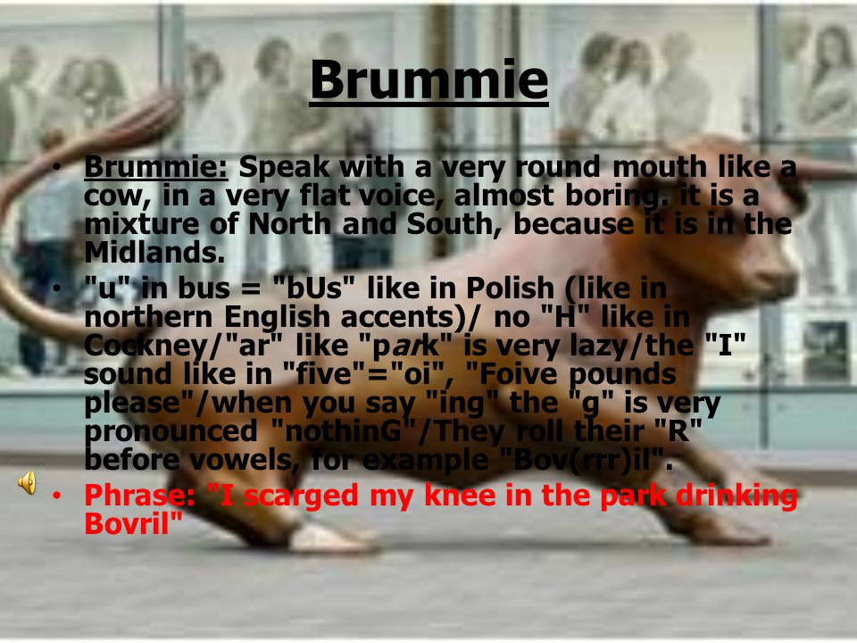 Brummie Brummie: Speak with a very round mouth like a cow, in a very flat voice, almost boring.