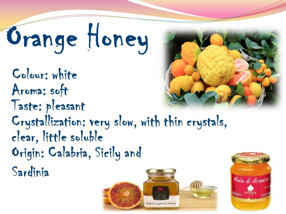 Orange Honey Colour: white Aroma: soft Taste: pleasant Crystallization: very slow, with thin crystals, clear, little soluble Origin: Calabria, Sicily and Sardinia