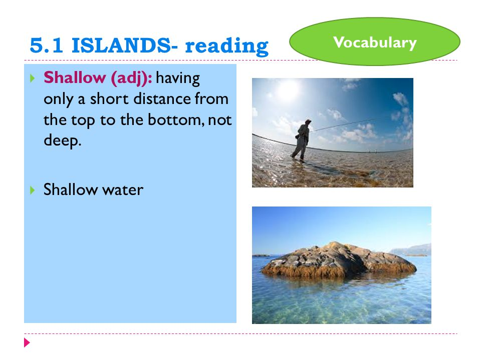 5.1 ISLANDS- reading  Shallow (adj): having only a short distance from the top to the bottom, not deep.