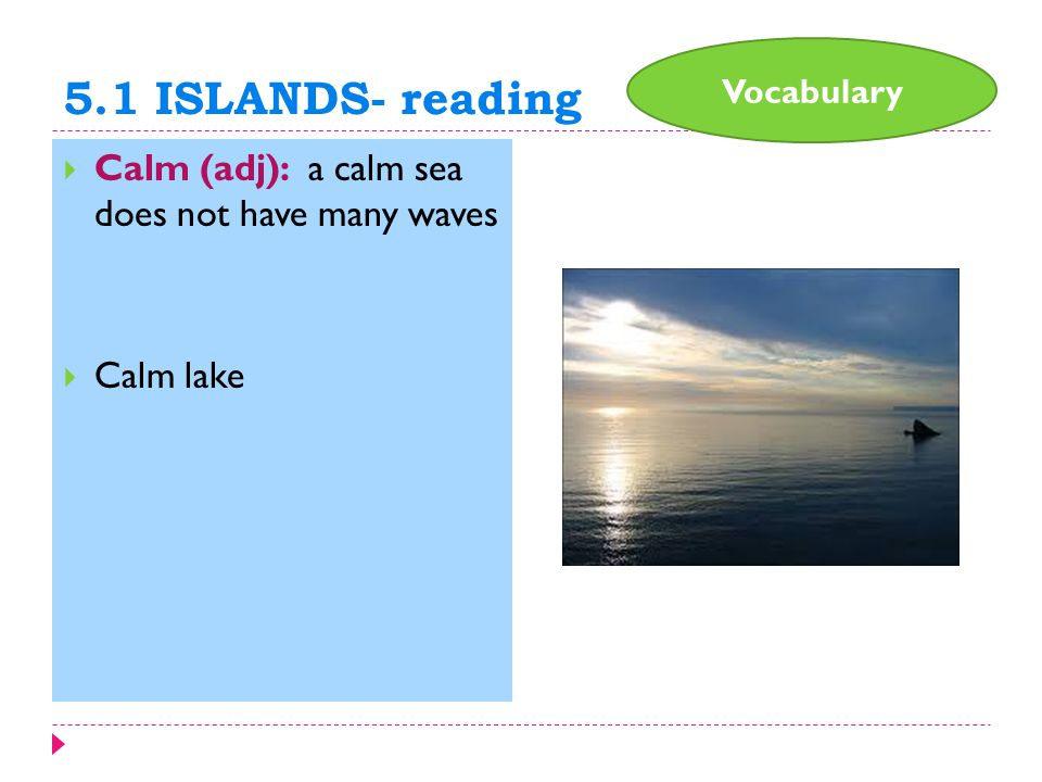 5.1 ISLANDS- reading  Calm (adj): a calm sea does not have many waves  Calm lake Vocabulary