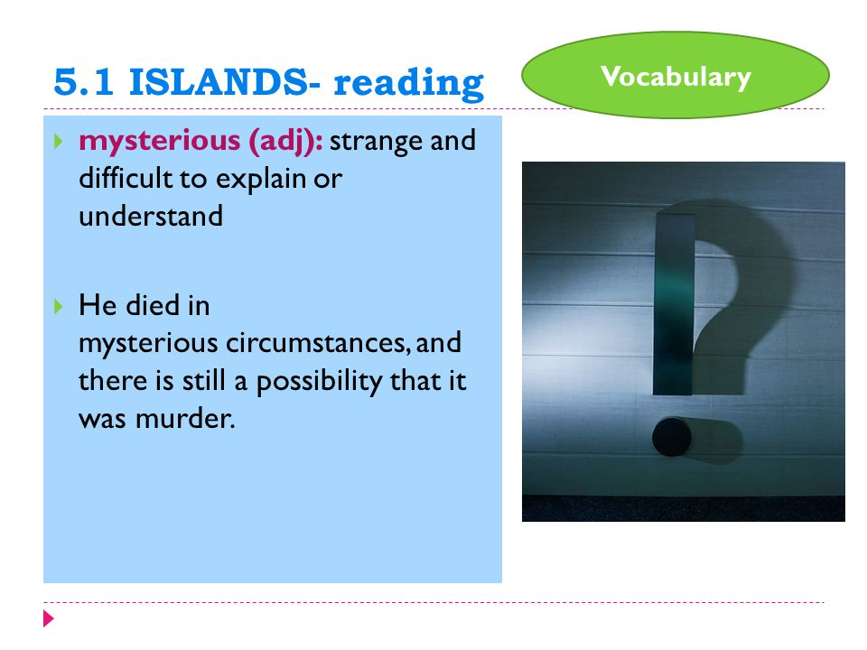 5.1 ISLANDS- reading  mysterious (adj): strange and difficult to explain or understand  He died in mysterious circumstances, and there is still a possibility that it was murder.