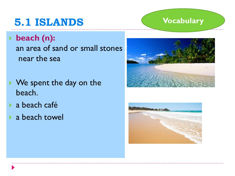 5.1 ISLANDS  beach (n): an area of sand or small stones near the sea  We spent the day on the beach.