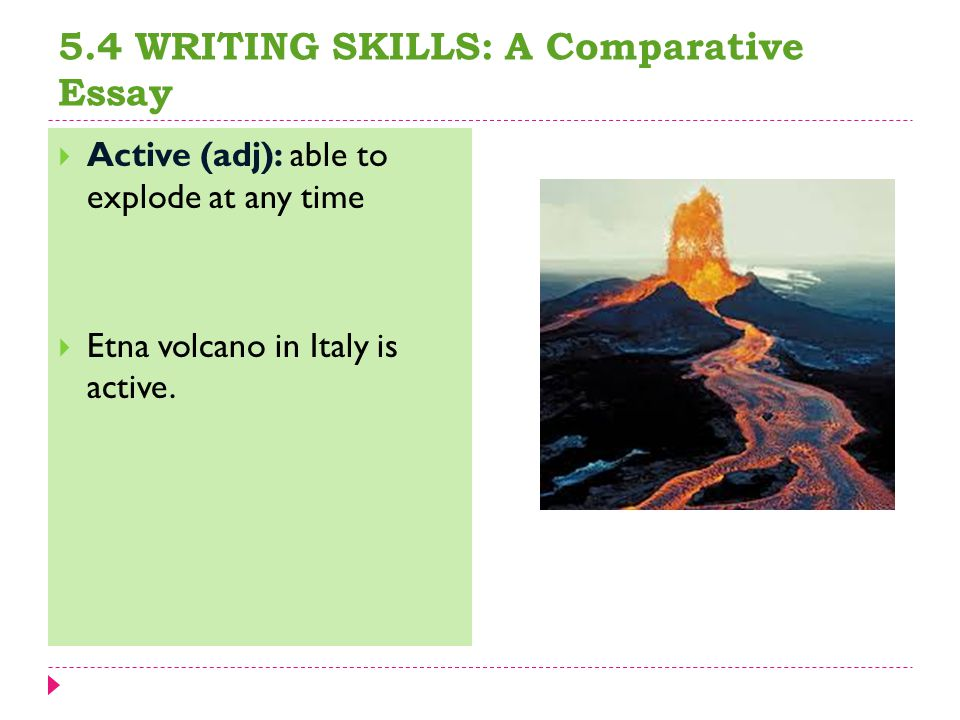 5.4 WRITING SKILLS: A Comparative Essay  Active (adj): able to explode at any time  Etna volcano in Italy is active.