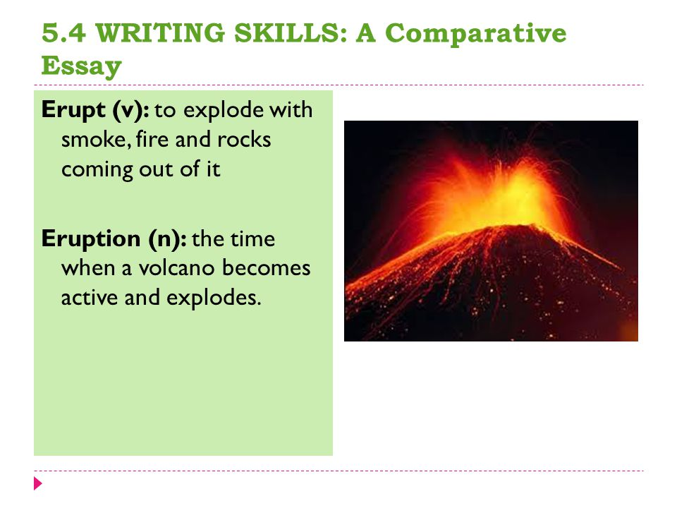 5.4 WRITING SKILLS: A Comparative Essay Erupt (v): to explode with smoke, fire and rocks coming out of it Eruption (n): the time when a volcano becomes active and explodes.