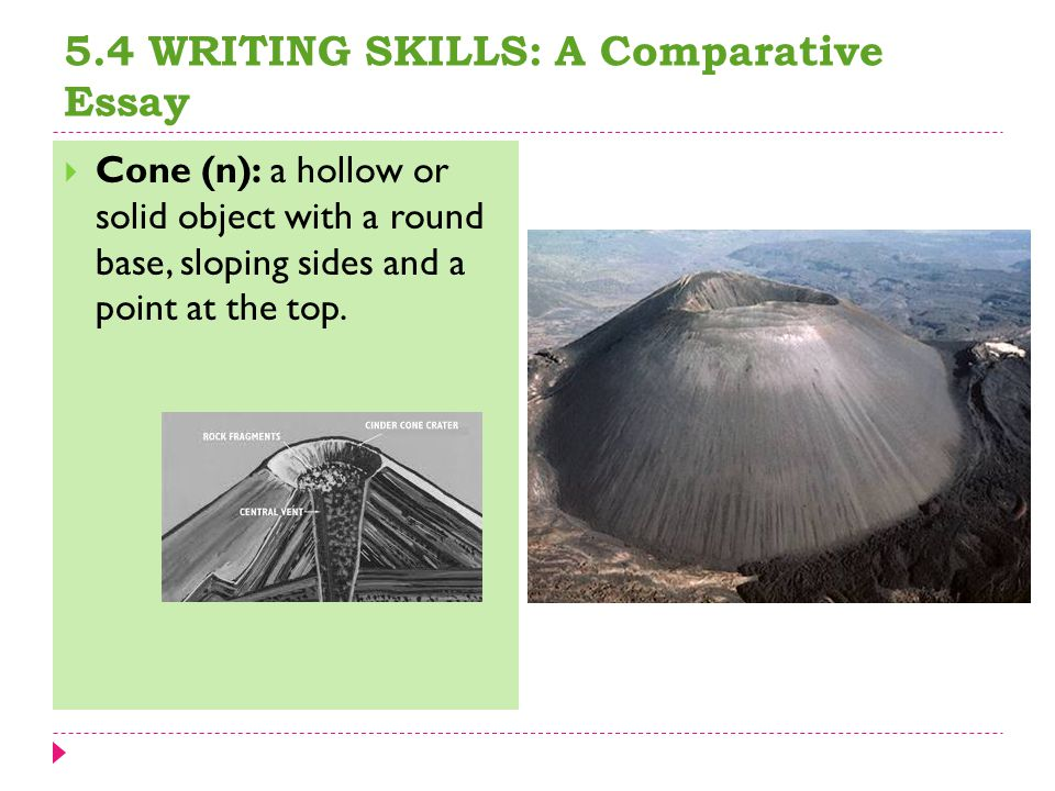 5.4 WRITING SKILLS: A Comparative Essay  Cone (n): a hollow or solid object with a round base, sloping sides and a point at the top.