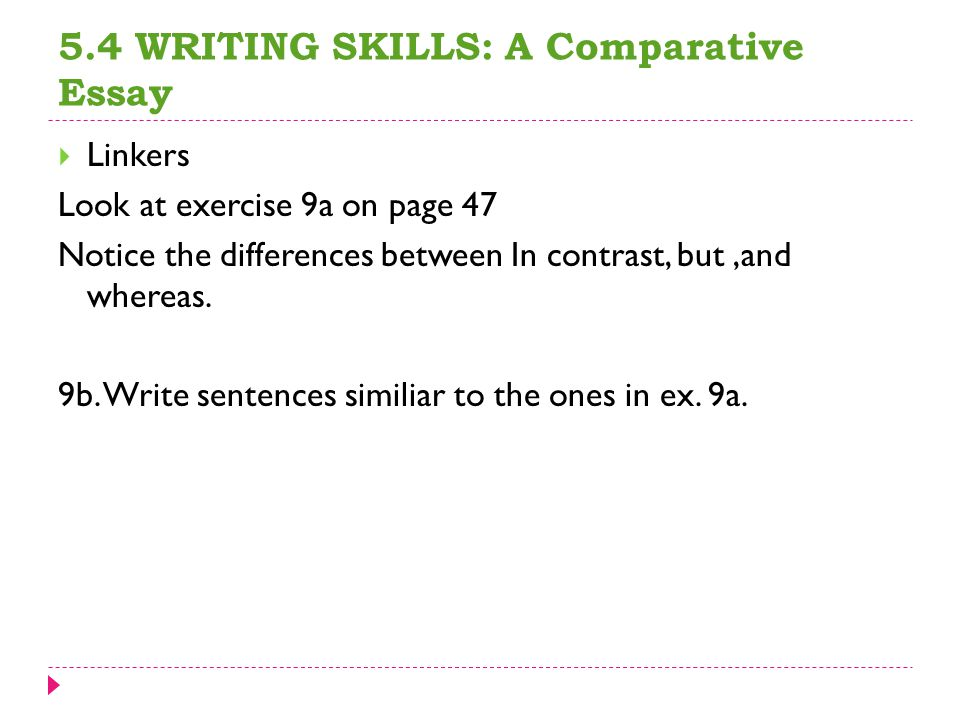 5.4 WRITING SKILLS: A Comparative Essay  Linkers Look at exercise 9a on page 47 Notice the differences between In contrast, but,and whereas.