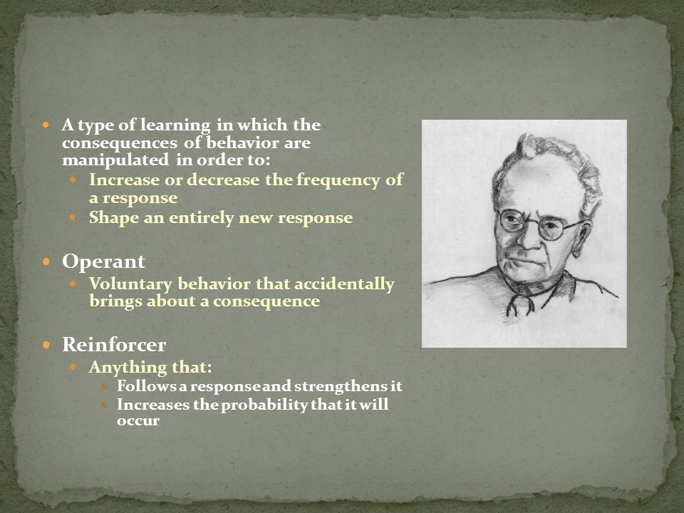 A type of learning in which the consequences of behavior are manipulated in order to: Increase or decrease the frequency of a response Shape an entirely new response Operant Voluntary behavior that accidentally brings about a consequence Reinforcer Anything that: Follows a response and strengthens it Increases the probability that it will occur