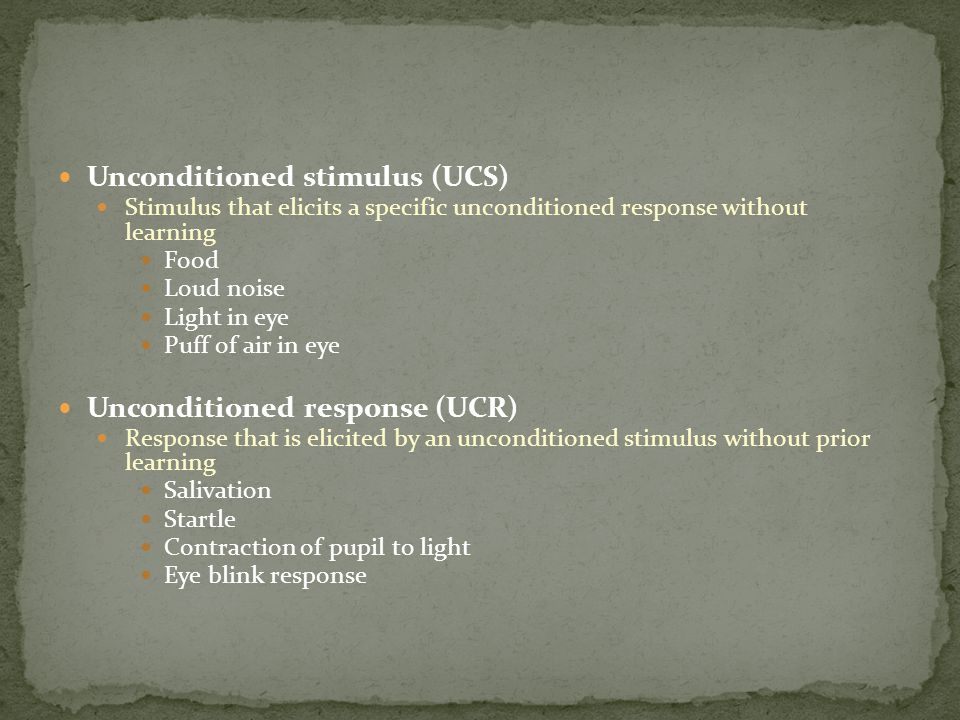 Unconditioned stimulus (UCS) Stimulus that elicits a specific unconditioned response without learning Food Loud noise Light in eye Puff of air in eye Unconditioned response (UCR) Response that is elicited by an unconditioned stimulus without prior learning Salivation Startle Contraction of pupil to light Eye blink response