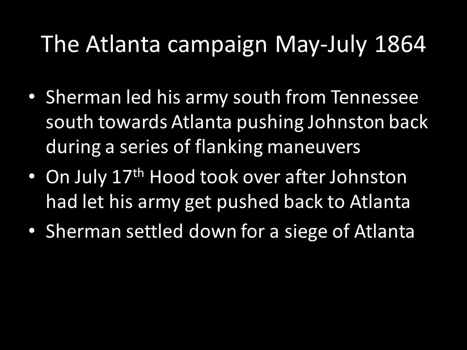 The Atlanta campaign May-July 1864 Sherman led his army south from Tennessee south towards Atlanta pushing Johnston back during a series of flanking m
