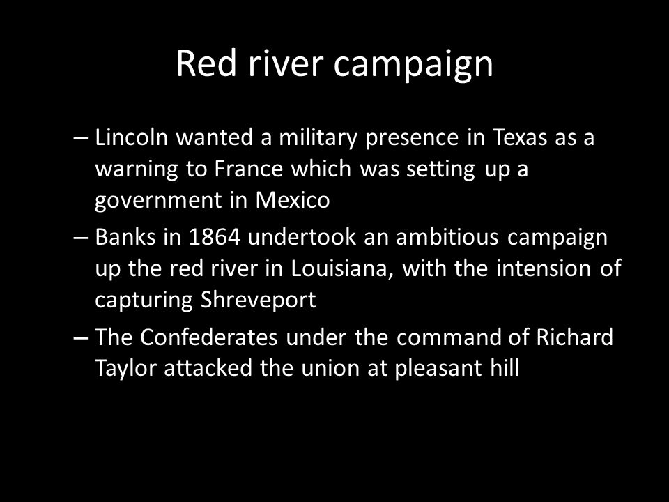 Red river campaign – Lincoln wanted a military presence in Texas as a warning to France which was setting up a government in Mexico – Banks in 1864 un