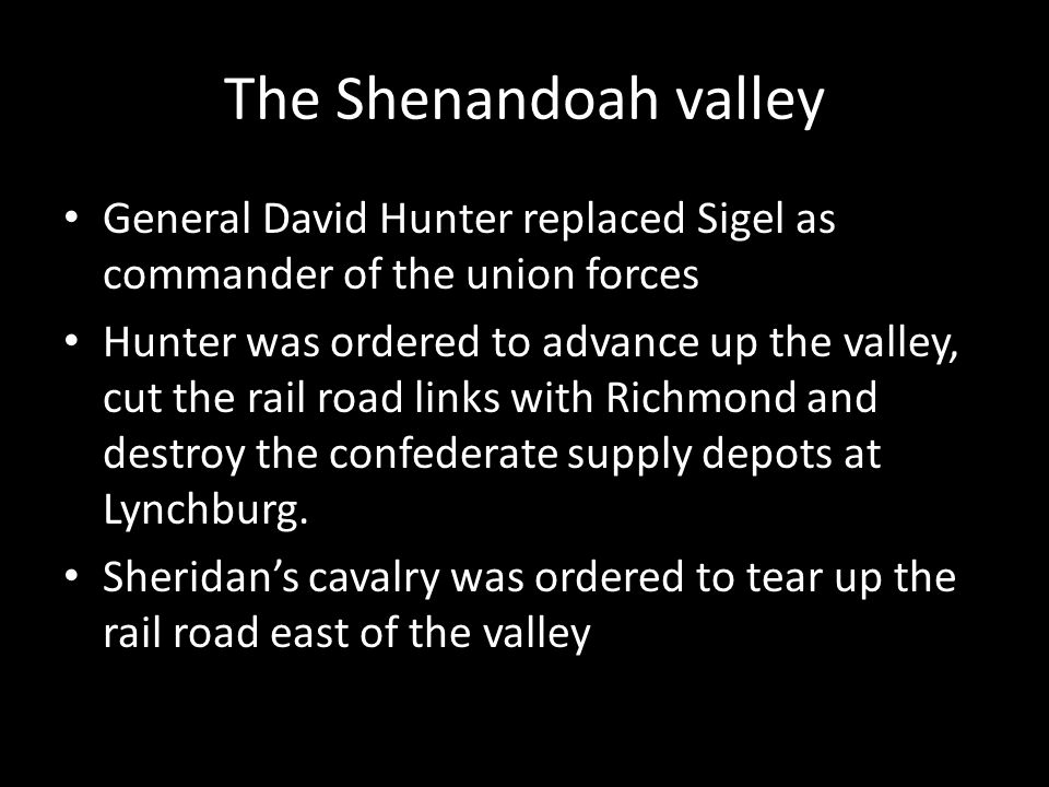 The Shenandoah valley General David Hunter replaced Sigel as commander of the union forces Hunter was ordered to advance up the valley, cut the rail r