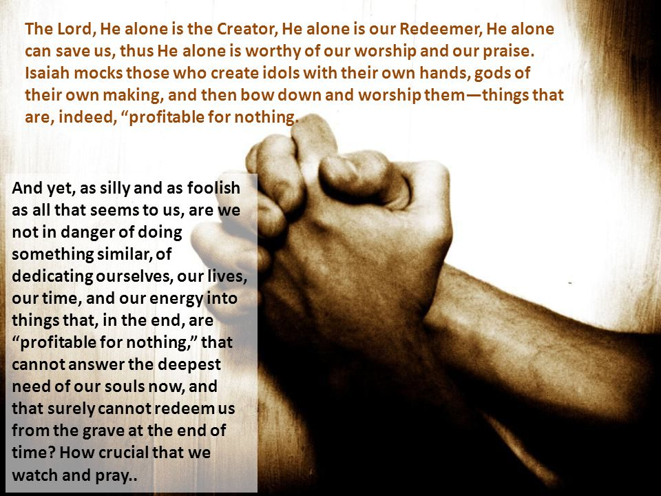The Lord, He alone is the Creator, He alone is our Redeemer, He alone can save us, thus He alone is worthy of our worship and our praise.