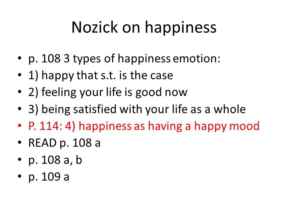 Nozick on happiness p. 108 3 types of happiness emotion: 1) happy that s.t. is the case 2) feeling your life is good now 3) being satisfied with your