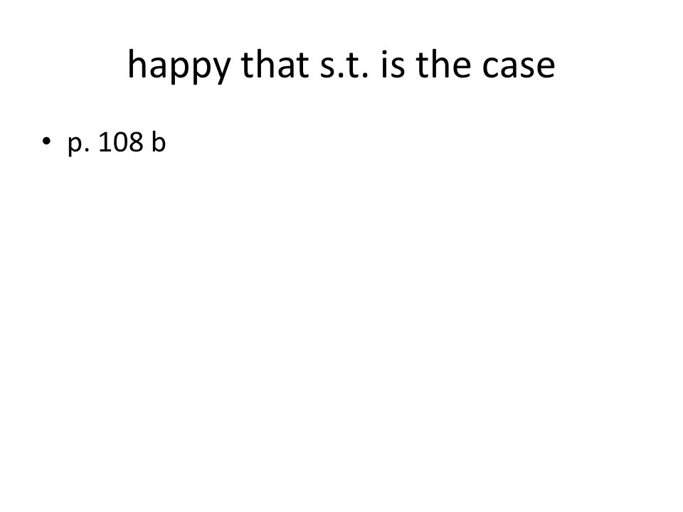 happy that s.t. is the case p. 108 b