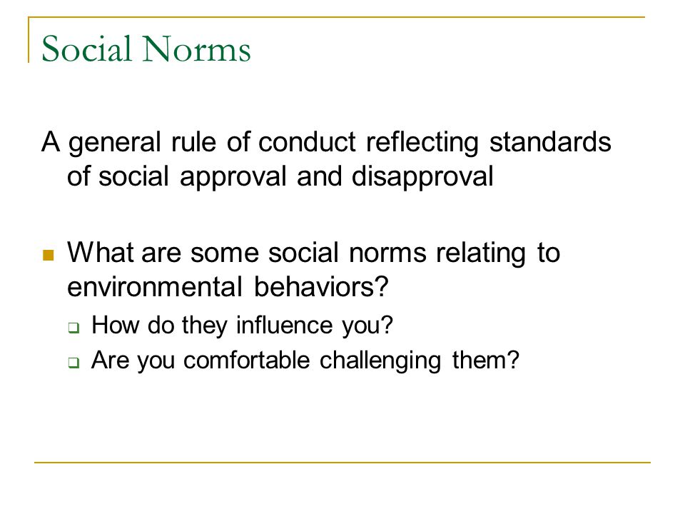 Social Norms A general rule of conduct reflecting standards of social approval and disapproval What are some social norms relating to environmental behaviors.