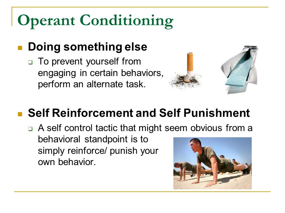 Operant Conditioning Doing something else  To prevent yourself from engaging in certain behaviors, perform an alternate task.