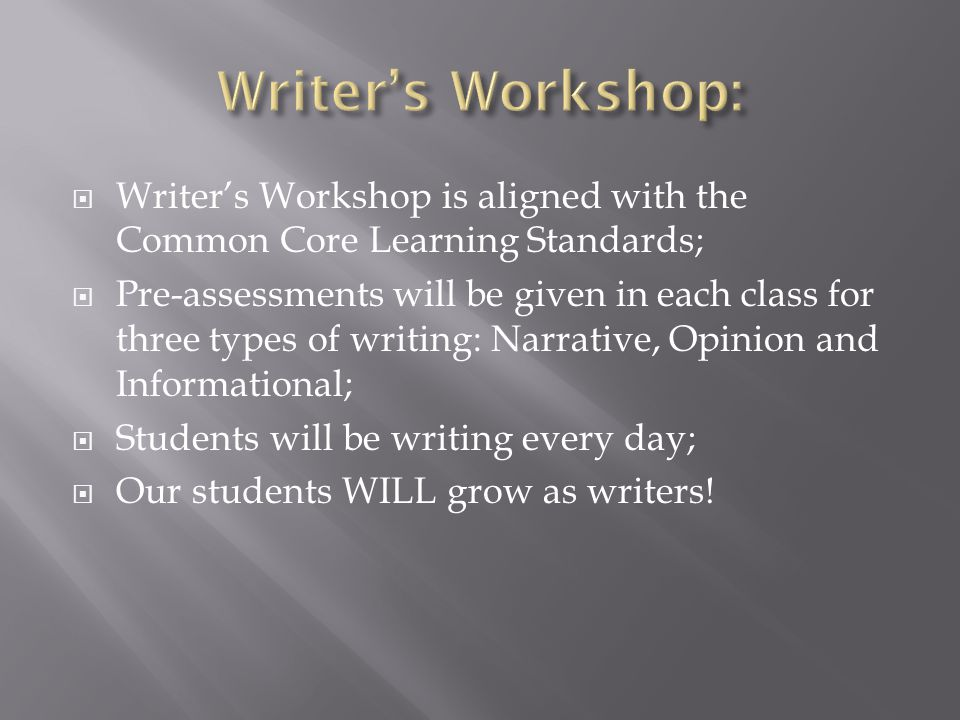  Writer's Workshop is aligned with the Common Core Learning Standards;  Pre-assessments will be given in each class for three types of writing: Narrative, Opinion and Informational;  Students will be writing every day;  Our students WILL grow as writers!