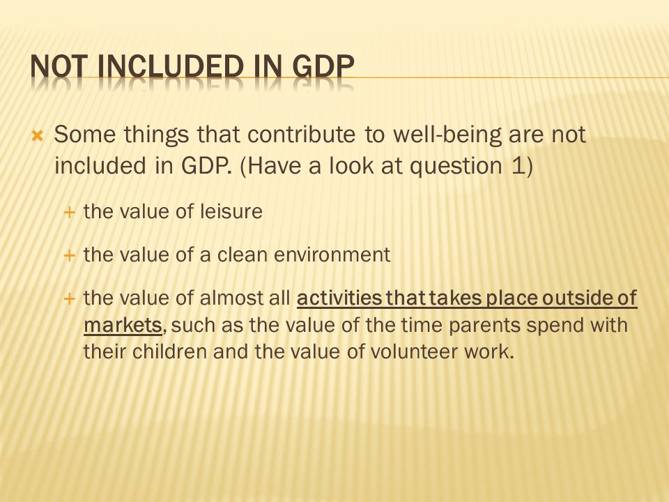  Some things that contribute to well-being are not included in GDP.