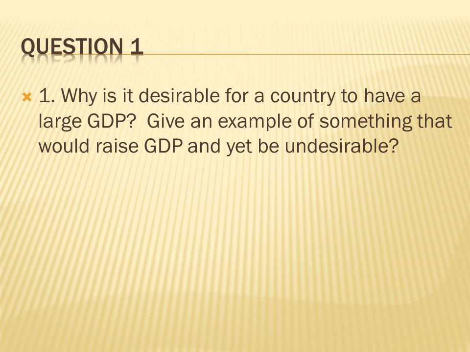  1. Why is it desirable for a country to have a large GDP.