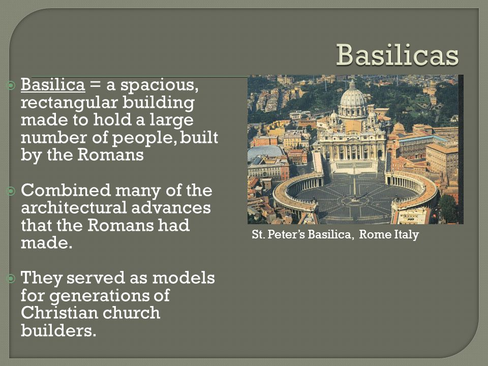  Basilica = a spacious, rectangular building made to hold a large number of people, built by the Romans  Combined many of the architectural advances that the Romans had made.