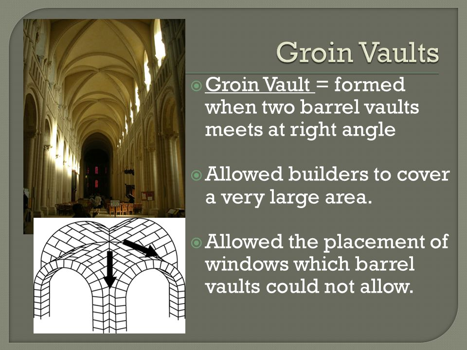  Groin Vault = formed when two barrel vaults meets at right angle  Allowed builders to cover a very large area.