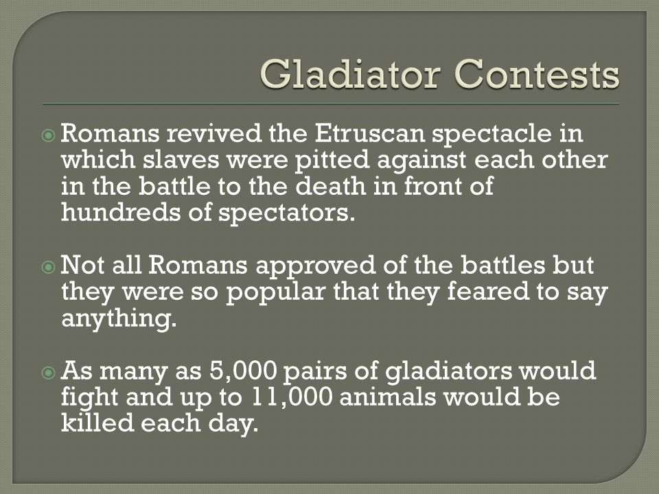  Romans revived the Etruscan spectacle in which slaves were pitted against each other in the battle to the death in front of hundreds of spectators.