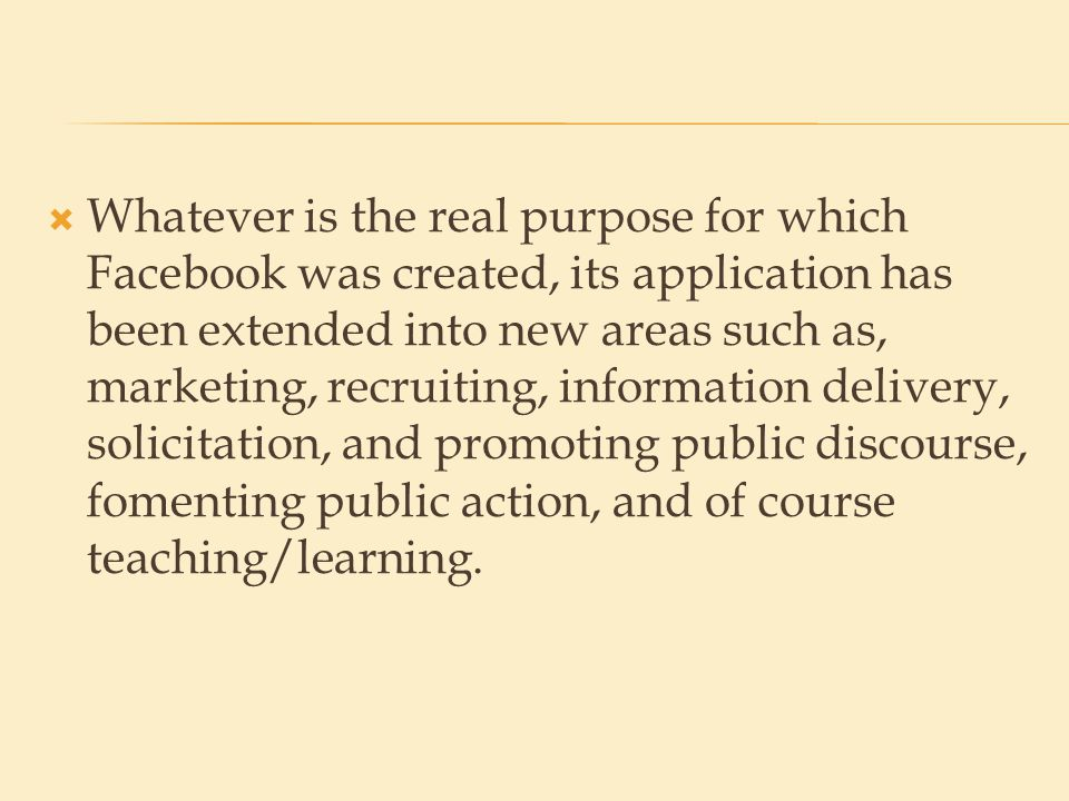  Whatever is the real purpose for which Facebook was created, its application has been extended into new areas such as, marketing, recruiting, information delivery, solicitation, and promoting public discourse, fomenting public action, and of course teaching/learning.