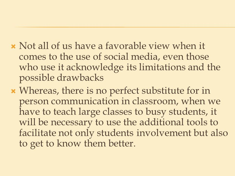  Not all of us have a favorable view when it comes to the use of social media, even those who use it acknowledge its limitations and the possible drawbacks  Whereas, there is no perfect substitute for in person communication in classroom, when we have to teach large classes to busy students, it will be necessary to use the additional tools to facilitate not only students involvement but also to get to know them better.