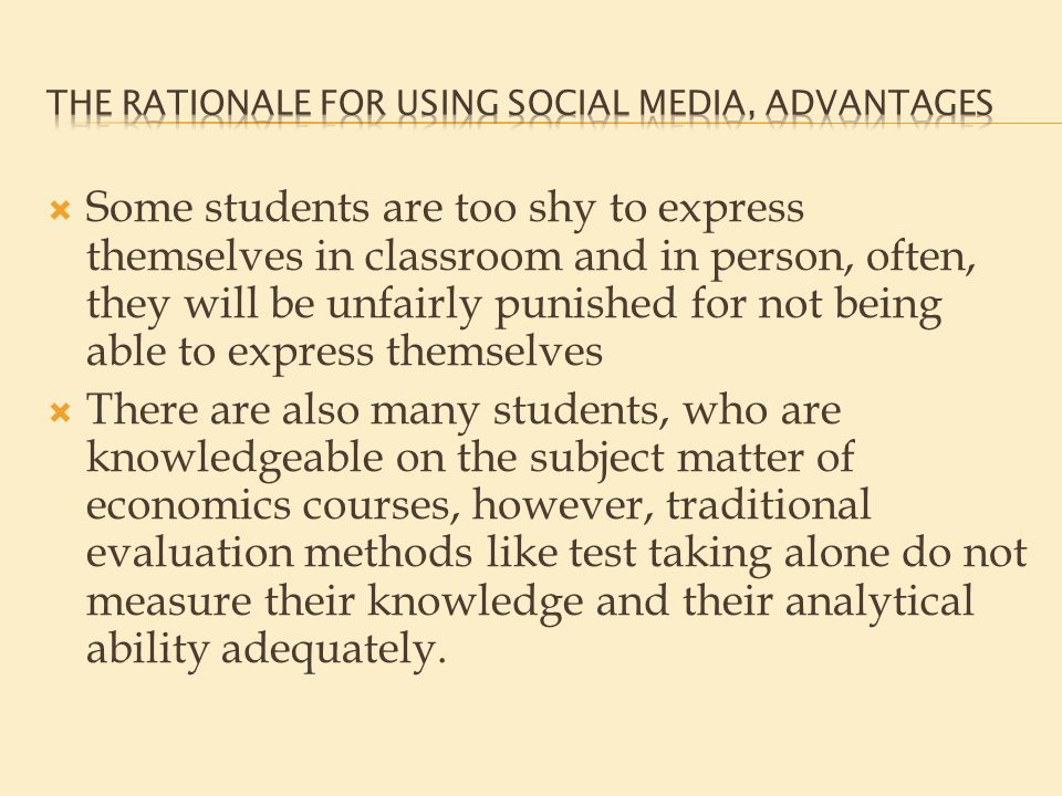  Some students are too shy to express themselves in classroom and in person, often, they will be unfairly punished for not being able to express themselves  There are also many students, who are knowledgeable on the subject matter of economics courses, however, traditional evaluation methods like test taking alone do not measure their knowledge and their analytical ability adequately.