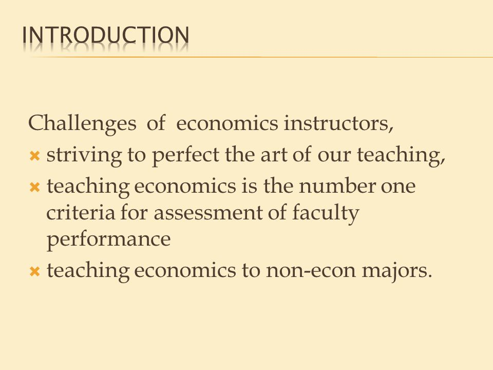 Challenges of economics instructors,  striving to perfect the art of our teaching,  teaching economics is the number one criteria for assessment of faculty performance  teaching economics to non-econ majors.