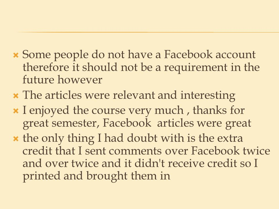  Some people do not have a Facebook account therefore it should not be a requirement in the future however  The articles were relevant and interesting  I enjoyed the course very much, thanks for great semester, Facebook articles were great  the only thing I had doubt with is the extra credit that I sent comments over Facebook twice and over twice and it didn t receive credit so I printed and brought them in
