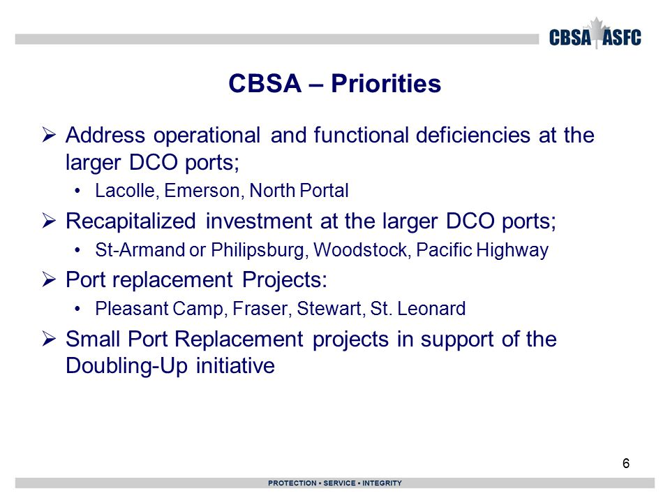 6 CBSA – Priorities  Address operational and functional deficiencies at the larger DCO ports; Lacolle, Emerson, North Portal  Recapitalized investment at the larger DCO ports; St-Armand or Philipsburg, Woodstock, Pacific Highway  Port replacement Projects: Pleasant Camp, Fraser, Stewart, St.