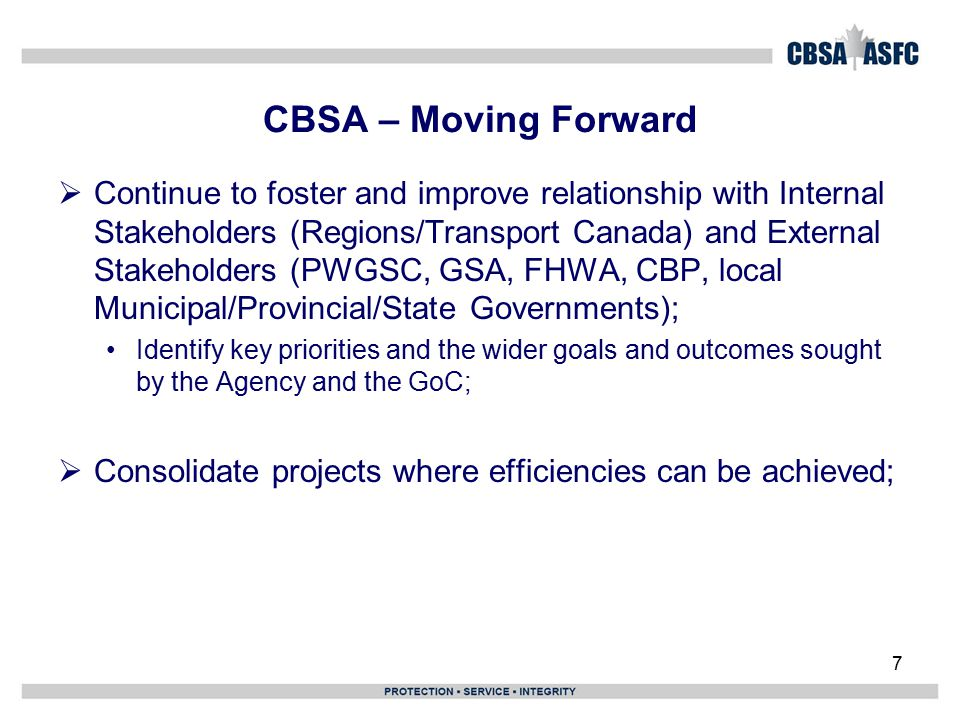 7 CBSA – Moving Forward  Continue to foster and improve relationship with Internal Stakeholders (Regions/Transport Canada) and External Stakeholders (PWGSC, GSA, FHWA, CBP, local Municipal/Provincial/State Governments); Identify key priorities and the wider goals and outcomes sought by the Agency and the GoC;  Consolidate projects where efficiencies can be achieved;