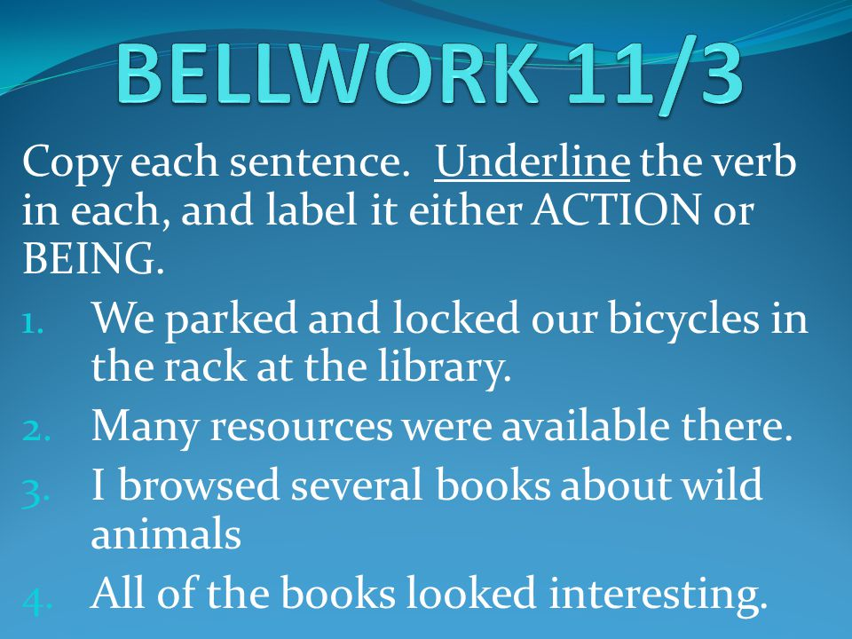Copy each sentence. Underline the verb in each, and label it either ACTION or BEING. 1. We parked and locked our bicycles in the rack at the library.